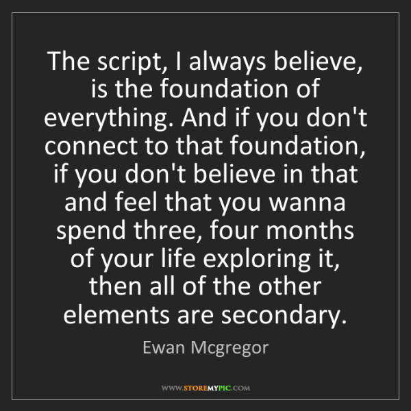 Ewan Mcgregor: The script, I always believe, is the foundation of everything....
