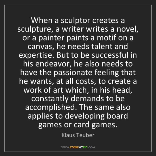 Klaus Teuber: When a sculptor creates a sculpture, a writer writes...