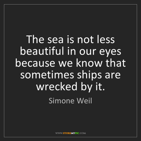 Simone Weil: The sea is not less beautiful in our eyes because we...