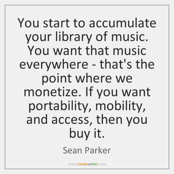 You start to accumulate your library of music. You want that music ...