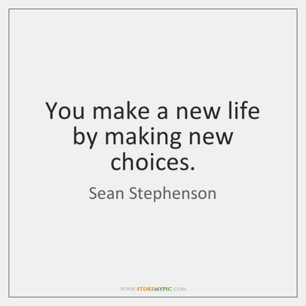 You Make A New Life By Making New Choices StoreMyPic Beauteous New Life Quote