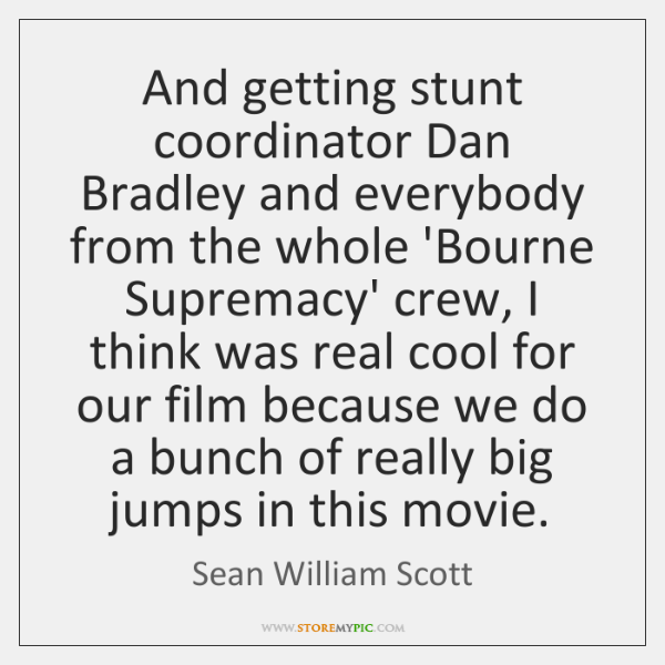 And getting stunt coordinator Dan Bradley and everybody from the whole 'Bourne ...