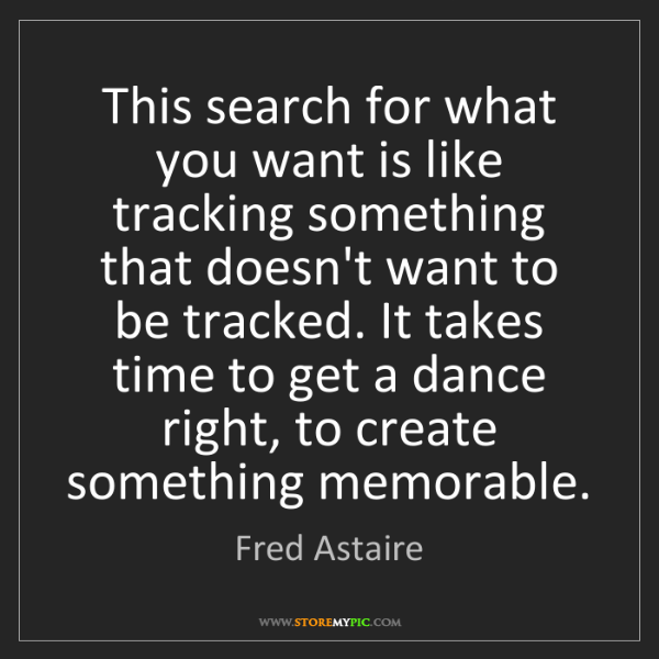 Fred Astaire: This search for what you want is like tracking something...