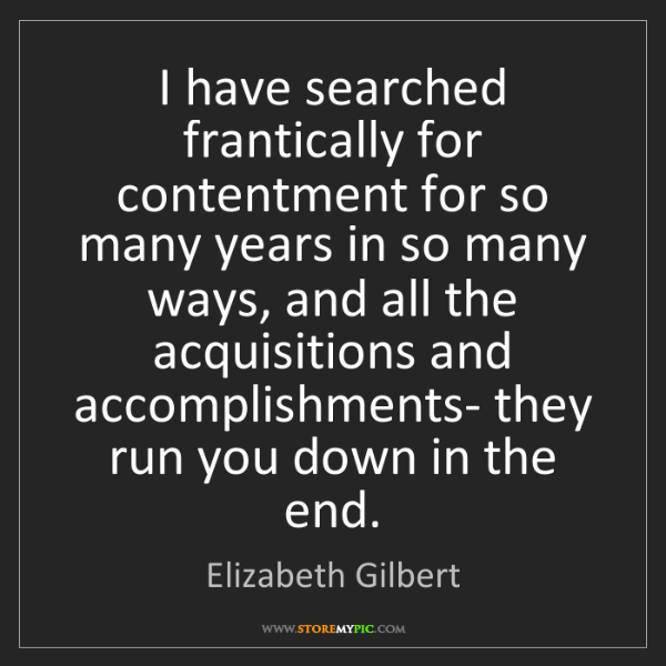 Elizabeth Gilbert: I have searched frantically for contentment for so many...