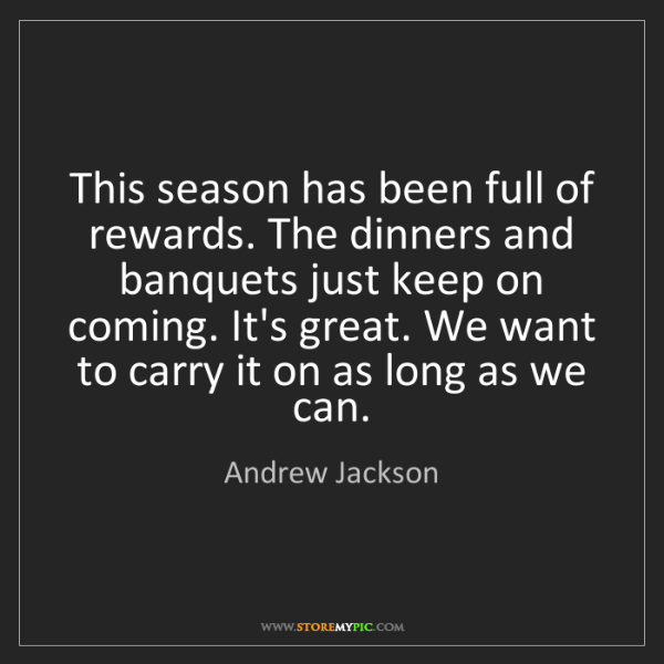 Andrew Jackson: This season has been full of rewards. The dinners and...