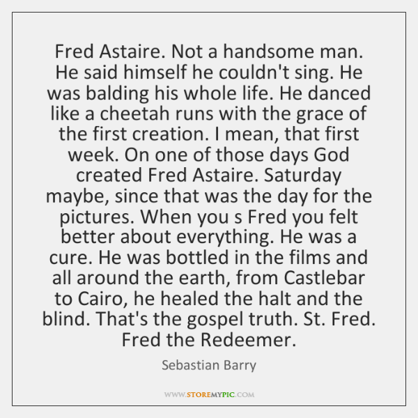 Fred Astaire. Not a handsome man. He said himself he couldn't sing. ...