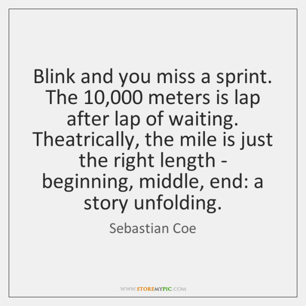 Blink and you miss a sprint. The 10,000 meters is lap after lap ...