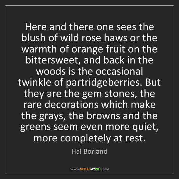 Hal Borland: Here and there one sees the blush of wild rose haws or...