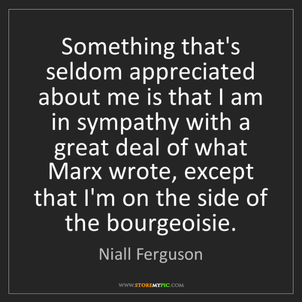 Niall Ferguson: Something that's seldom appreciated about me is that...