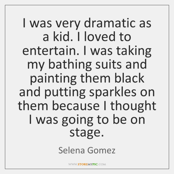 I was very dramatic as a kid. I loved to entertain. I ...