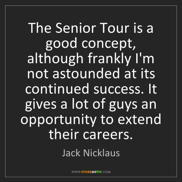 Jack Nicklaus: The Senior Tour is a good concept, although frankly I'm...