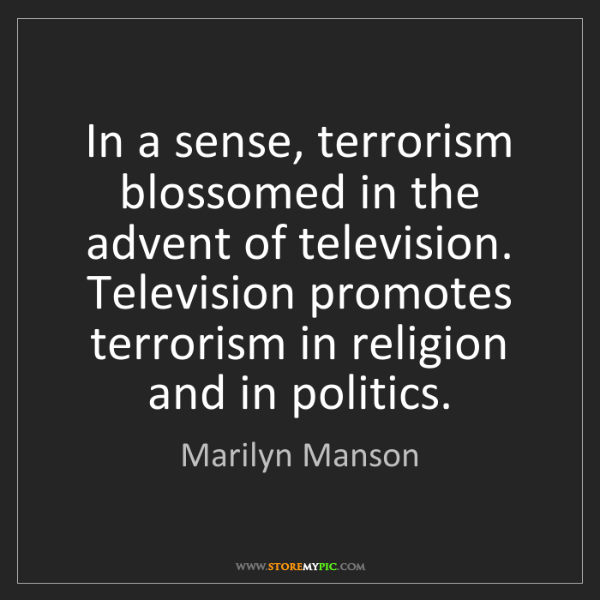 Marilyn Manson: In a sense, terrorism blossomed in the advent of television....