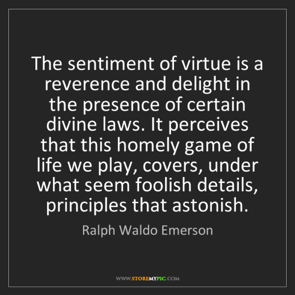 Ralph Waldo Emerson: The sentiment of virtue is a reverence and delight in...
