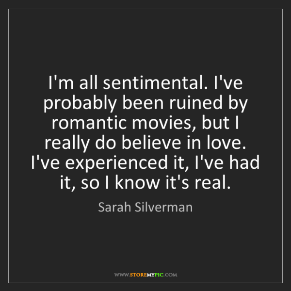 Sarah Silverman: I'm all sentimental. I've probably been ruined by romantic...