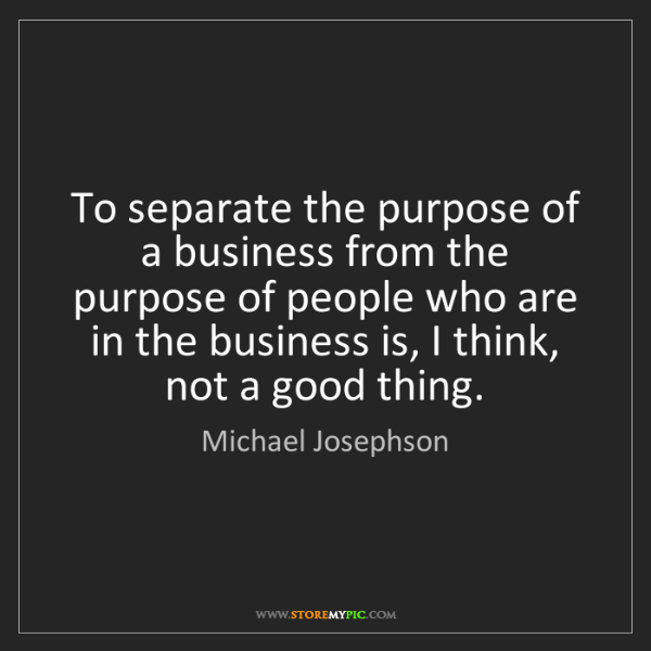 Michael Josephson: To separate the purpose of a business from the purpose...