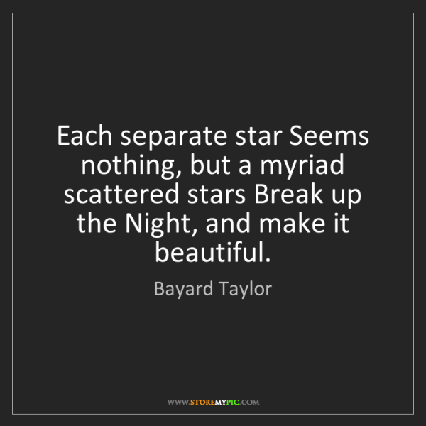 Bayard Taylor: Each separate star Seems nothing, but a myriad scattered...