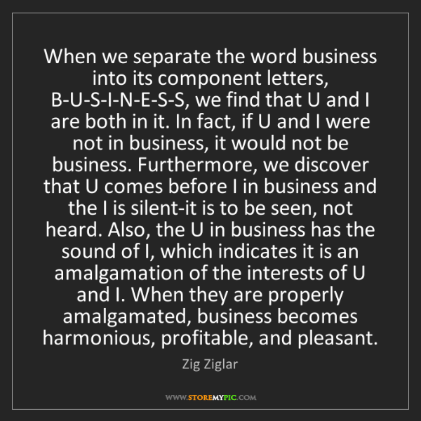 Zig Ziglar: When we separate the word business into its component...