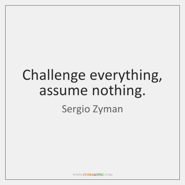 Challenge everything, assume nothing.