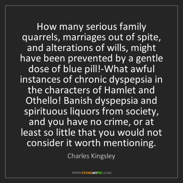 Charles Kingsley: How many serious family quarrels, marriages out of spite,...