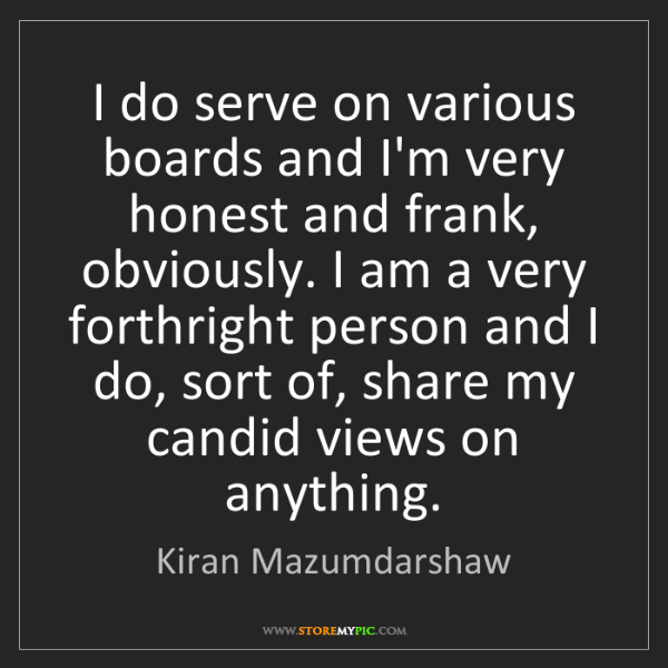 Kiran Mazumdarshaw: I do serve on various boards and I'm very honest and...