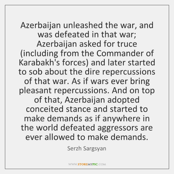 Azerbaijan unleashed the war, and was defeated in that war; Azerbaijan asked ...