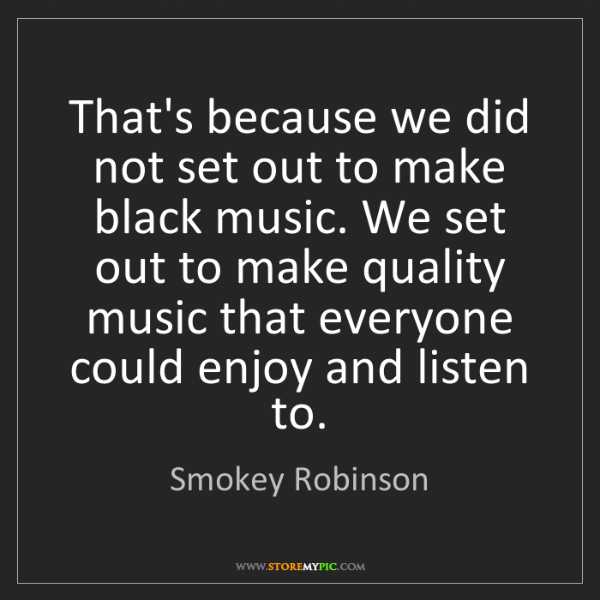 Smokey Robinson: That's because we did not set out to make black music....