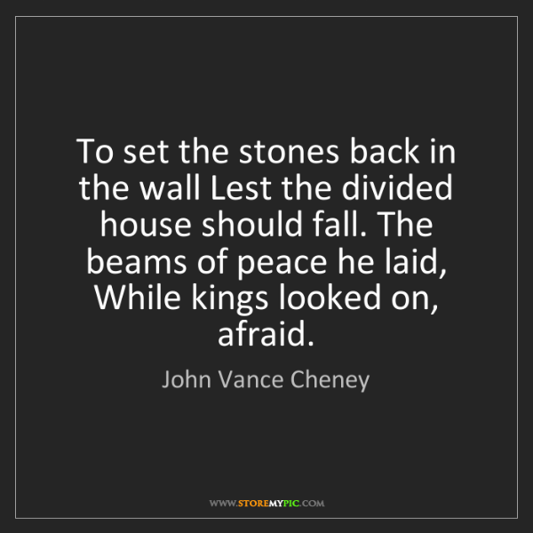 John Vance Cheney: To set the stones back in the wall Lest the divided house...