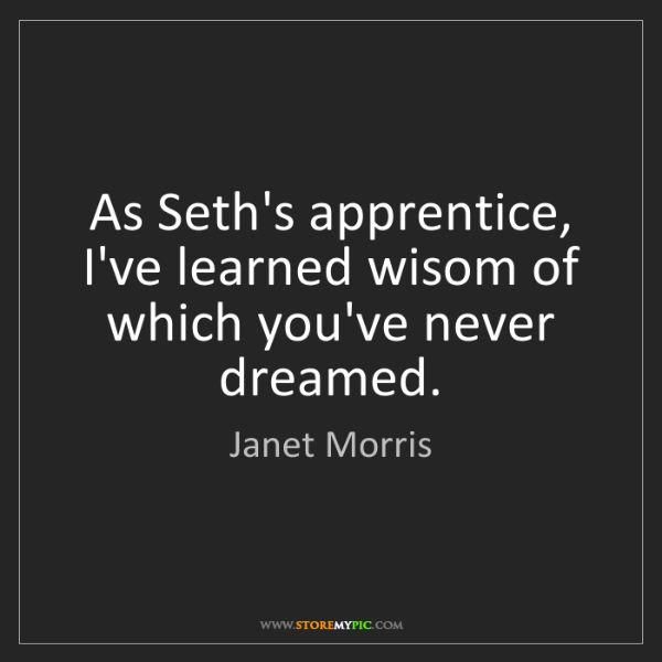 Janet Morris: As Seth's apprentice, I've learned wisom of which you've...