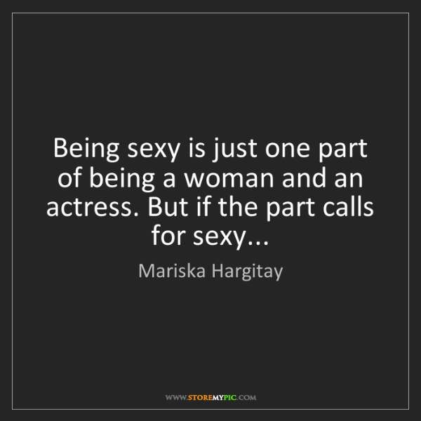 Mariska Hargitay: Being sexy is just one part of being a woman and an actress....