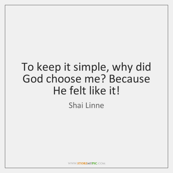 To keep it simple, why did God choose me? Because He felt ...