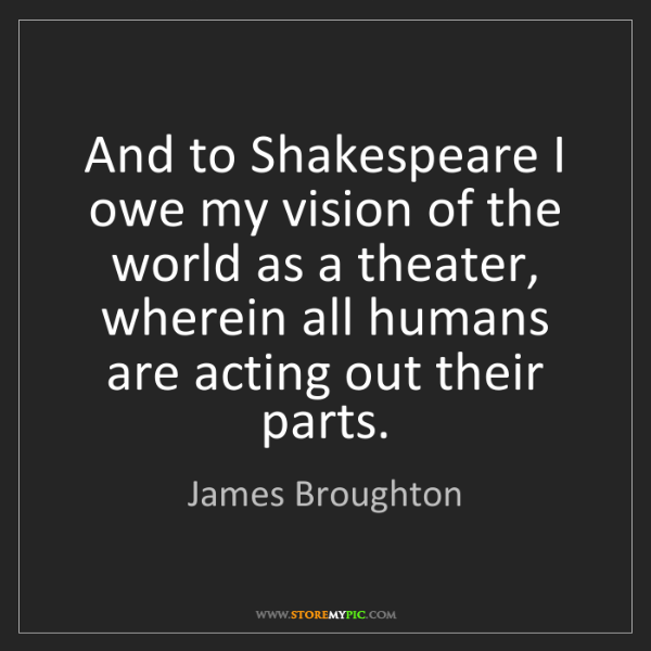 James Broughton: And to Shakespeare I owe my vision of the world as a...