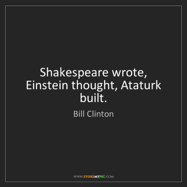 Bill Clinton: Shakespeare wrote, Einstein thought, Ataturk built.