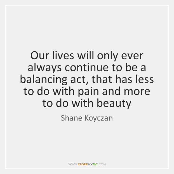 Our lives will only ever always continue to be a balancing act, ...