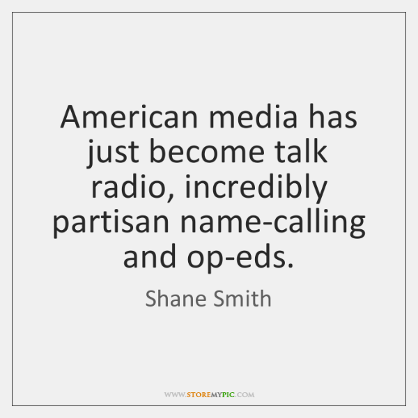 American media has just become talk radio, incredibly partisan name-calling and op-eds.