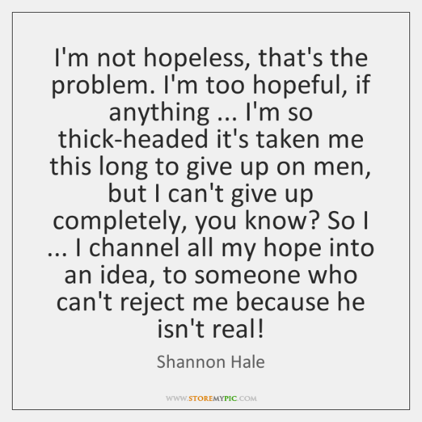 I'm not hopeless, that's the problem. I'm too hopeful, if anything ... I'm ...
