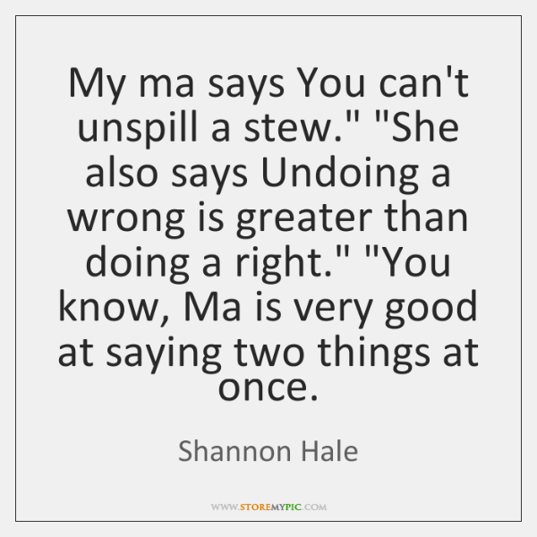 "My ma says You can't unspill a stew."" ""She also says Undoing ..."