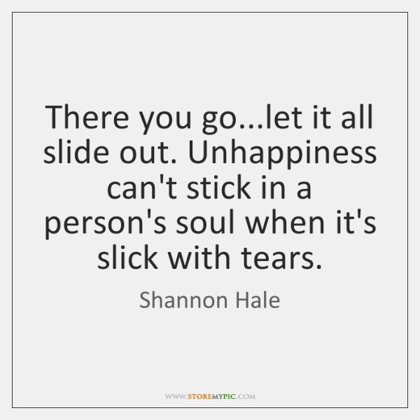 There you go...let it all slide out. Unhappiness can't stick in ...