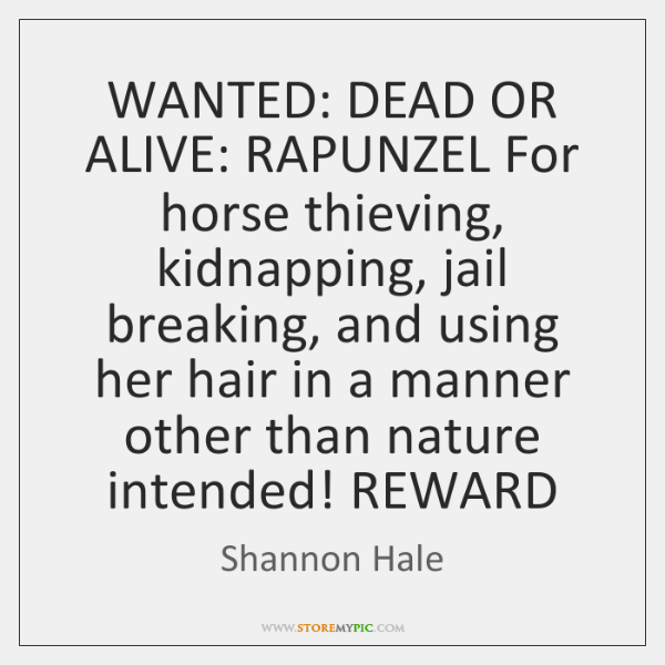 WANTED: DEAD OR ALIVE: RAPUNZEL For horse thieving, kidnapping, jail breaking, and ...
