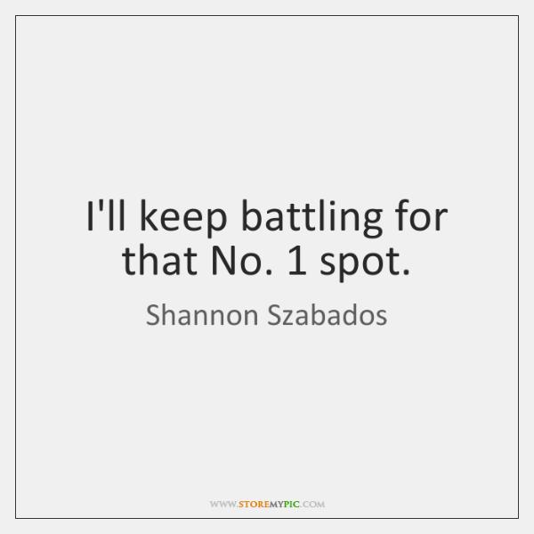 I'll keep battling for that No. 1 spot.