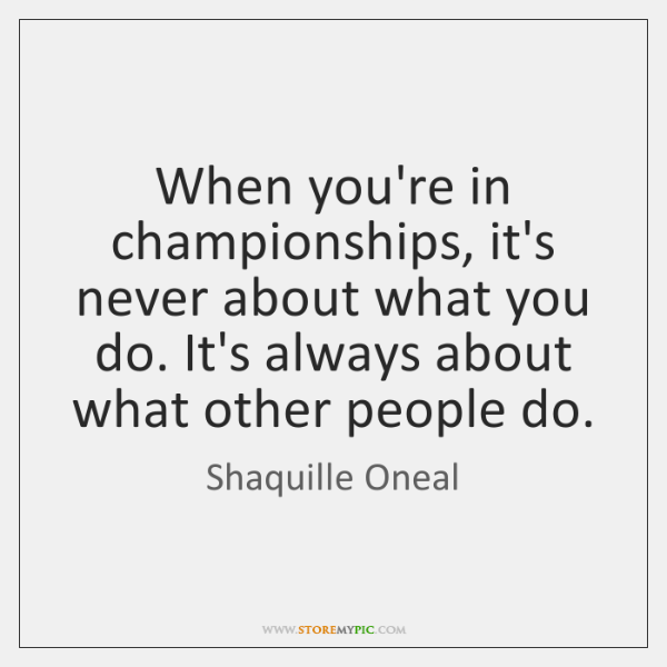 When you're in championships, it's never about what you do. It's always ...