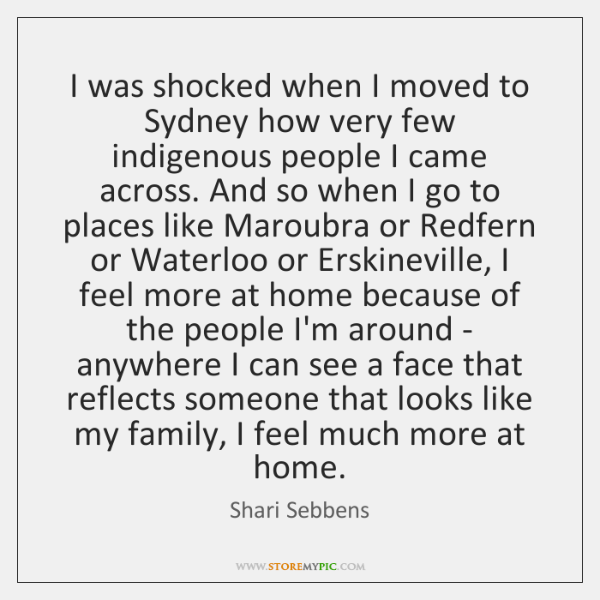 I was shocked when I moved to Sydney how very few indigenous ...