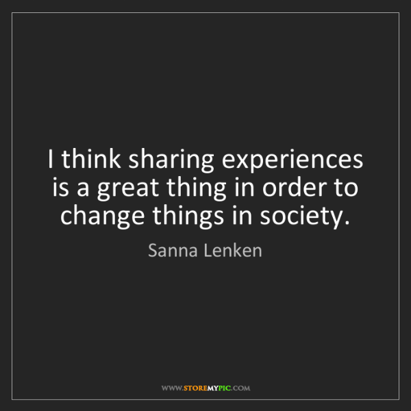 Sanna Lenken: I think sharing experiences is a great thing in order...