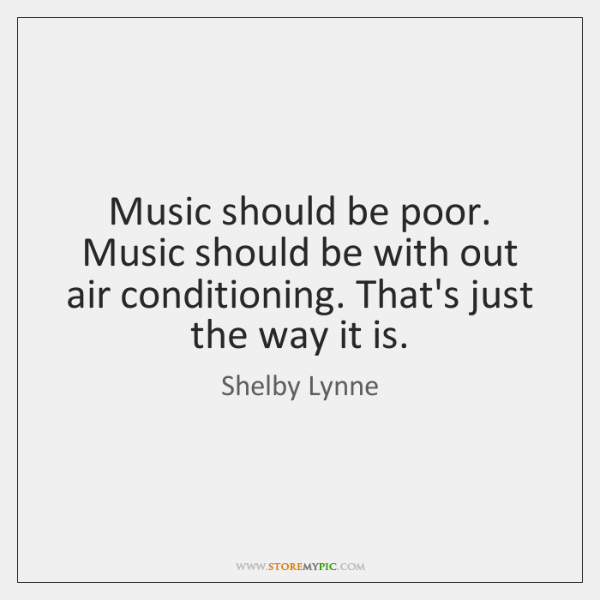 Music should be poor. Music should be with out air conditioning. That's ...