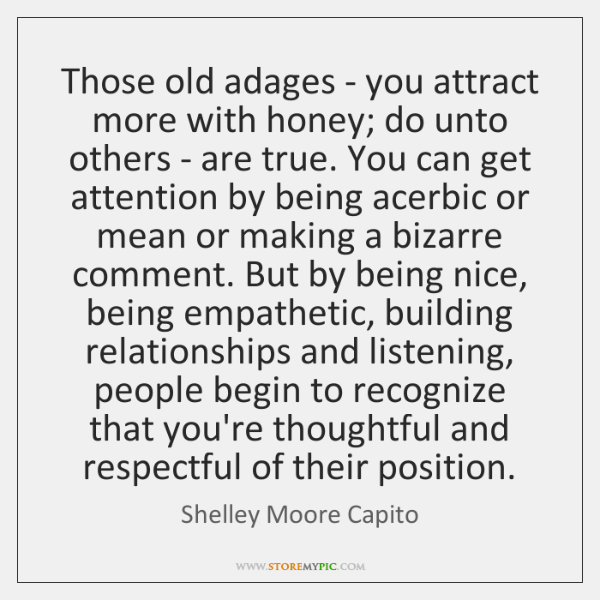 Those old adages - you attract more with honey; do unto others ...