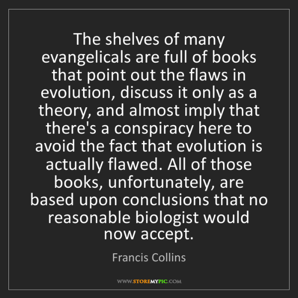Francis Collins: The shelves of many evangelicals are full of books that...