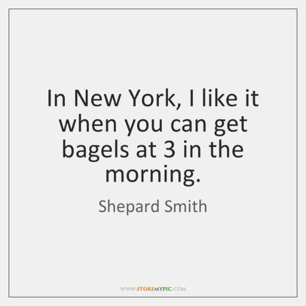 In New York, I like it when you can get bagels at 3 ...