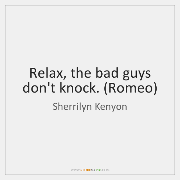 Relax, the bad guys don't knock. (Romeo)