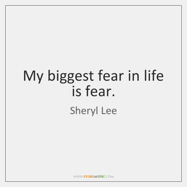 My biggest fear in life is fear.
