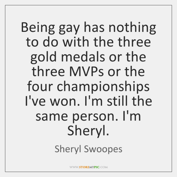 Being gay has nothing to do with the three gold medals or ...