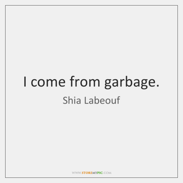 I come from garbage.